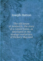 The old house at Sandwich: the story of a ruined home, as developed in the strange revelations of Hickory Maynard