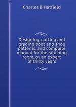 Designing, cutting and grading boot and shoe patterns. and complete manual for the stitching room, by an expert of thirty years