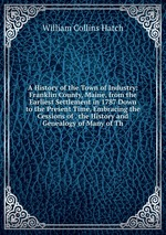 A History of the Town of Industry: Franklin County, Maine, from the Earliest Settlement in 1787 Down to the Present Time, Embracing the Cessions of . the History and Genealogy of Many of Th
