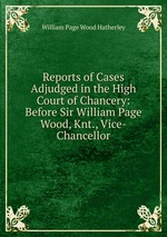 Reports of Cases Adjudged in the High Court of Chancery: Before Sir William Page Wood, Knt., Vice-Chancellor