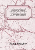 Das Manufakturhaus Auf Dem Tabor in Wien: Ein Beitrag Zur sterreichischen Wirthschaftsgeschichte Des 17. Jahrhunderts, Volume 6,issue 1 (German Edition)