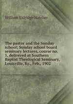 The pastor and the Sunday school; Sunday school board seminary lectures, course no. 1, delivered at Southern Baptist Theological Seminary, Louisville, Ky., Feb., 1902