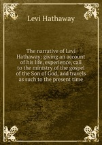 The narrative of Levi Hathaway: giving an account of his life, experience, call to the ministry of the gospel of the Son of God, and travels as such to the present time
