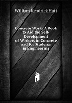 Concrete Work: A Book to Aid the Self-Development of Workers in Concrete and for Students in Engineering