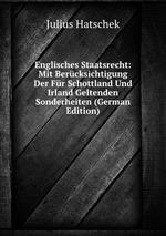 Englisches Staatsrecht: Mit Bercksichtigung Der Fr Schottland Und Irland Geltenden Sonderheiten (German Edition)