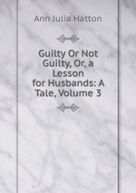 Guilty Or Not Guilty, Or, a Lesson for Husbands: A Tale, Volume 3
