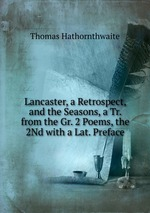 Lancaster, a Retrospect, and the Seasons, a Tr. from the Gr. 2 Poems, the 2Nd with a Lat. Preface