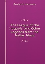The League of the Iroquois: And Other Legends from the Indian Muse