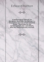 A Mathematical Manual: Or, Delightful Associate. Containing, I. a Description and Use of the Celestial Globe: . Published for the Contemplation and . and Others, Who Are Mathematically Inclined