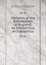 Memoirs of the Reformation of England, by Constantius Archophilus