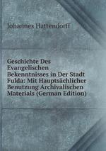 Geschichte Des Evangelischen Bekenntnisses in Der Stadt Fulda: Mit Hauptschlicher Benutzung Archivalischen Materials (German Edition)