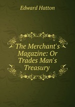 The Merchant`s Magazine: Or Trades Man`s Treasury