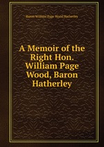 A Memoir of the Right Hon. William Page Wood, Baron Hatherley
