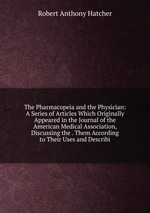 The Pharmacopeia and the Physician: A Series of Articles Which Originally Appeared in the Journal of the American Medical Association, Discussing the . Them According to Their Uses and Describi