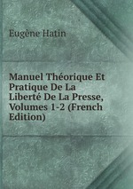 Manuel Thorique Et Pratique De La Libert De La Presse, Volumes 1-2 (French Edition)