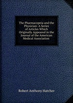 The Pharmacopeia and the Physician: A Series of Articles Which Originally Appeared in the Journal of the American Medical Association