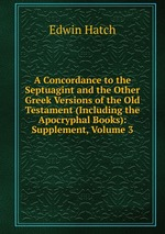 A Concordance to the Septuagint and the Other Greek Versions of the Old Testament (Including the Apocryphal Books): Supplement, Volume 3
