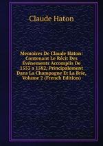 Memoires De Claude Haton: Contenant Le Rcit Des vnements Accomplis De 1553 a 1582, Principalement Dans La Champagne Et La Brie, Volume 2 (French Edition)