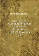 The Foreign Commerce of Japan Since the Restoration, 1869-1900, Volume 22