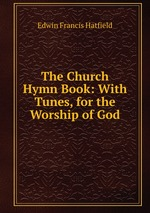 The Church Hymn Book: With Tunes, for the Worship of God