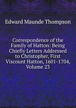 Correspondence of the Family of Hatton: Being Chiefly Letters Addressed to Christopher, First Viscount Hatton, 1601-1704, Volume 23