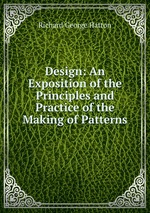 Design: An Exposition of the Principles and Practice of the Making of Patterns