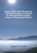 Magyar Trtnelmi Okmnytr a Brsseli Orszgos Levltrbl s a Burgundi Knyvtrbl, Volume 4 (Hungarian Edition)