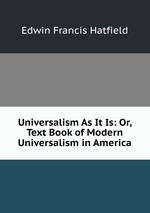 Universalism As It Is: Or, Text Book of Modern Universalism in America