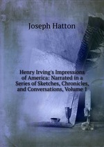 Henry Irving`s Impressions of America: Narrated in a Series of Sketches, Chronicles, and Conversations, Volume 1