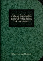Reports of Cases Adjudged in the High Court of Chancery: Before the Right Hon. Sir James Wigram, Knt., Vice-Chancellor. 1841-1853, Volume 2