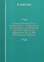 Guide Gnrale De La Gendarmerie .: Comprenant Comme Base Le Dcret Du 1Er Mars 1854 .Et Le Rglement Du 11 Mai 1856 (French Edition)