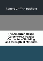 The American House-Carpenter: A Treatise On the Art of Building, and Strength of Materials