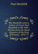 The Hatzfeldt Letters: Letters of Count Paul Hatzfeldt to His Wife : Written from the Head-Quarters of the King of Prussia : 1870-71