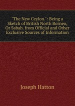 """""""The New Ceylon."""": Being a Sketch of British North Borneo, Or Sabah. from Official and Other Exclusive Sources of Information"""