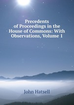 Precedents of Proceedings in the House of Commons: With Observations, Volume 1