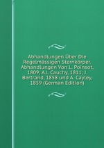 Abhandlungen ber Die Regelmssigen Sternkrper. Abhandlungen Von L. Poinsot, 1809; A.l. Cauchy, 1811; J. Bertrand, 1858 und A. Cayley, 1859 (German Edition)