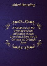 A handbook on the winning and the utilization of peat. Translated from the 3d German ed. by Hugh Ryan