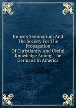 Kunze`s Seminarium And The Society For The Propagation Of Christianity And Useful Knowledge Among The Germans In America