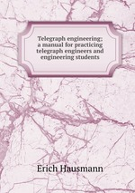 Telegraph engineering; a manual for practicing telegraph engineers and engineering students