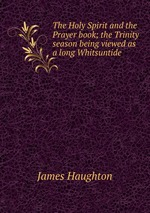 The Holy Spirit and the Prayer book; the Trinity season being viewed as a long Whitsuntide