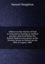 Address on the relation of food to work,and its bearing on medical practice: delivered before the British Medical Association, in the Divinity School at Oxford, on the fifth of August, 1868