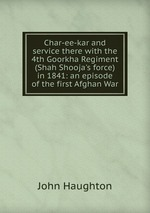 Char-ee-kar and service there with the 4th Goorkha Regiment (Shah Shooja`s force) in 1841: an episode of the first Afghan War