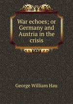 War echoes; or Germany and Austria in the crisis