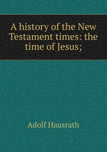 A history of the New Testament times: the time of Jesus;