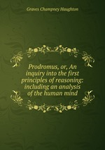 Prodromus, or, An inquiry into the first principles of reasoning: including an analysis of the human mind