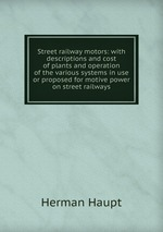 Street railway motors: with descriptions and cost of plants and operation of the various systems in use or proposed for motive power on street railways