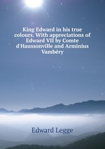 King Edward in his true colours. With appreciations of Edward VII by Comte d`Haussonville and Arminius Vambry