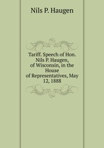 Tariff. Speech of Hon. Nils P. Haugen, of Wisconsin, in the House of Representatives, May 12, 1888