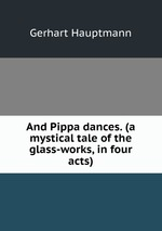 And Pippa dances. (a mystical tale of the glass-works, in four acts)