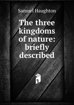 The three kingdoms of nature: briefly described